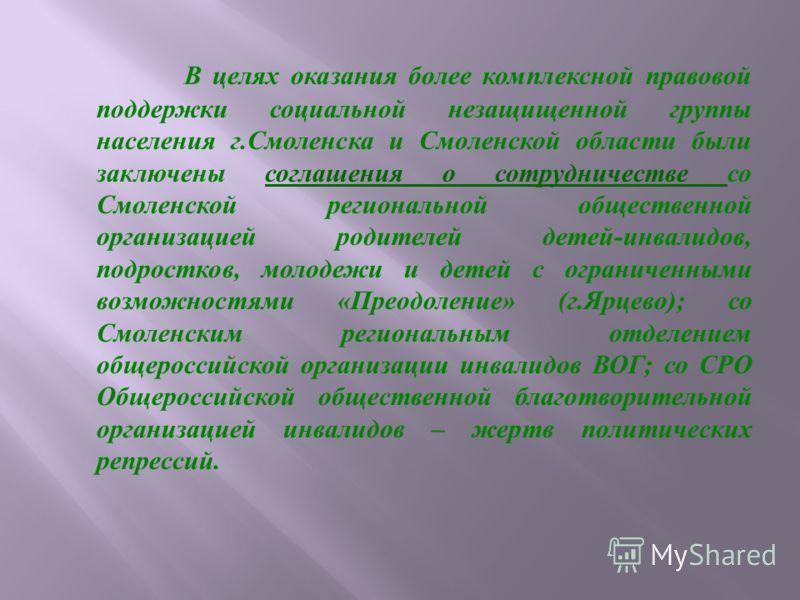 В целях оказания более комплексной правовой поддержки социальной незащищенной группы населения г. Смоленска и Смоленской области были заключены соглашения о сотрудничестве со Смоленской региональной общественной организацией родителей детей - инвалид
