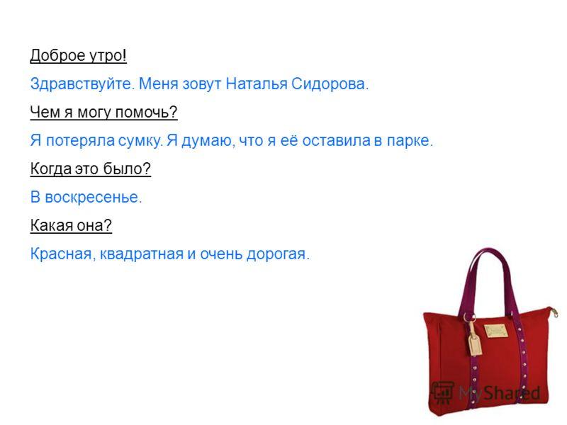 Доброе утро! Здравствуйте. Меня зовут Наталья Сидорова. Чем я могу помочь? Я потеряла сумку. Я думаю, что я её оставила в парке. Когда это было? В воскресенье. Какая она? Красная, квадратная и очень дорогая.