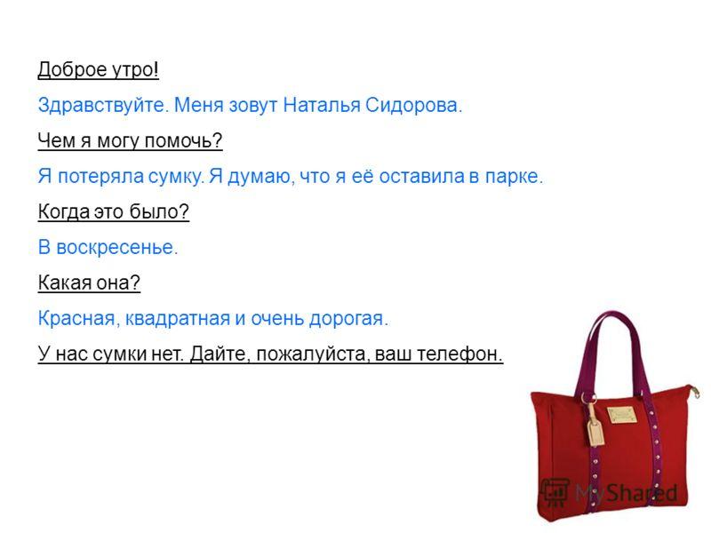 Доброе утро! Здравствуйте. Меня зовут Наталья Сидорова. Чем я могу помочь? Я потеряла сумку. Я думаю, что я её оставила в парке. Когда это было? В воскресенье. Какая она? Красная, квадратная и очень дорогая. У нас сумки нет. Дайте, пожалуйста, ваш те