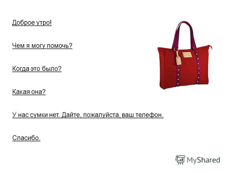 Доброе утро! Чем я могу помочь? Когда это было? Какая она? У нас сумки нет. Дайте, пожалуйста, ваш телефон. Спасибо.