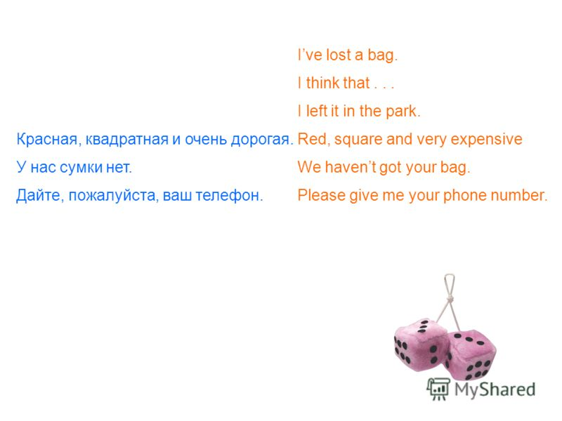 Ive lost a bag. I think that... I left it in the park. Красная, квадратная и очень дорогая. Red, square and very expensive У нас сумки нет. We havent got your bag. Дайте, пожалуйста, ваш телефон.Please give me your phone number.
