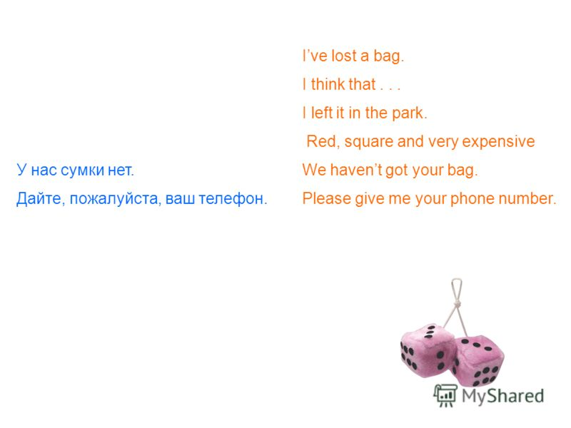 Ive lost a bag. I think that... I left it in the park. Red, square and very expensive У нас сумки нет. We havent got your bag. Дайте, пожалуйста, ваш телефон.Please give me your phone number.
