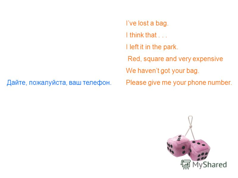 Ive lost a bag. I think that... I left it in the park. Red, square and very expensive We havent got your bag. Дайте, пожалуйста, ваш телефон.Please give me your phone number.