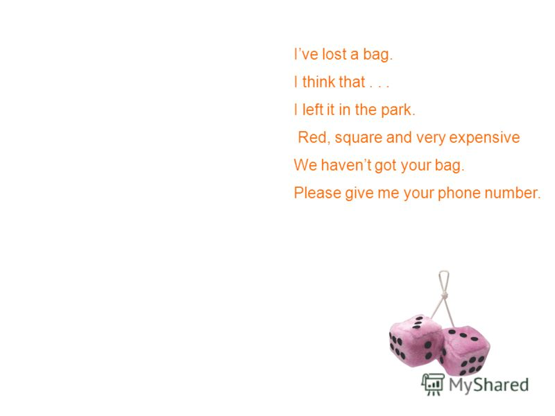 Ive lost a bag. I think that... I left it in the park. Red, square and very expensive We havent got your bag. Please give me your phone number.