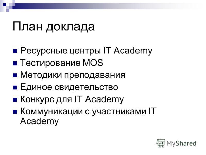План доклада Ресурсные центры IT Academy Тестирование MOS Методики преподавания Единое свидетельство Конкурс для IT Academy Коммуникации с участниками IT Academy