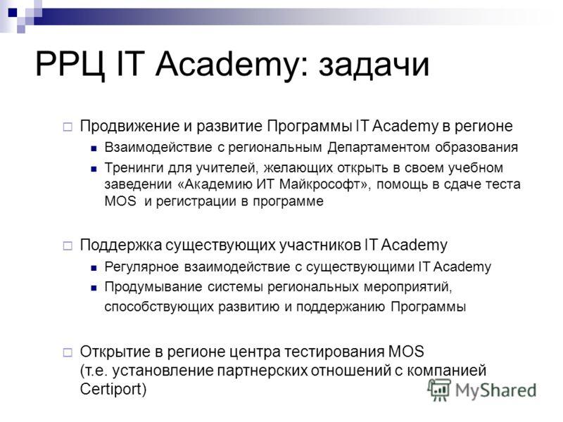 РРЦ IT Academy: задачи Продвижение и развитие Программы IT Academy в регионе Взаимодействие с региональным Департаментом образования Тренинги для учителей, желающих открыть в своем учебном заведении «Академию ИТ Майкрософт», помощь в сдаче теста MOS