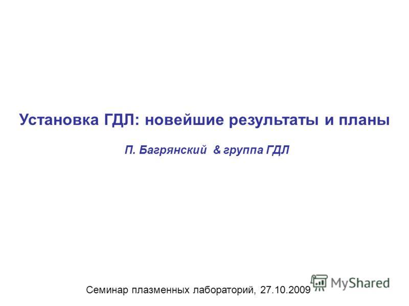 Установка ГДЛ: новейшие результаты и планы П. Багрянский & группа ГДЛ Семинар плазменных лабораторий, 27.10.2009