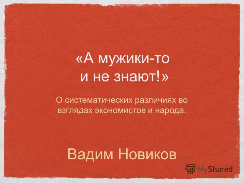 «А мужики-то и не знают!» Вадим Новиков О систематических различиях во взглядах экономистов и народа.