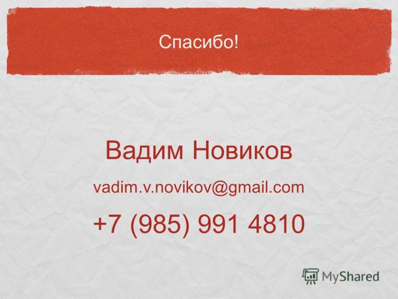 Спасибо! Вадим Новиков vadim.v.novikov@gmail.com +7 (985) 991 4810