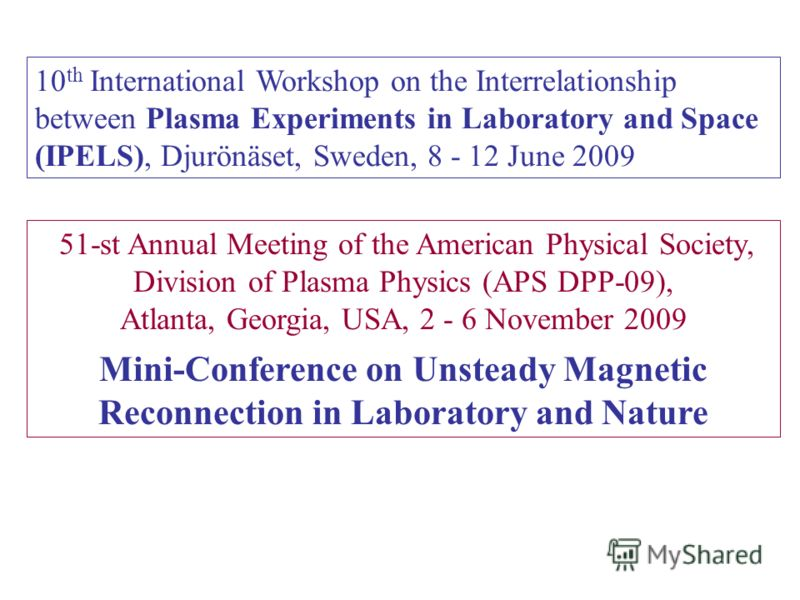10 th International Workshop on the Interrelationship between Plasma Experiments in Laboratory and Space (IPELS), Djurönäset, Sweden, 8 - 12 June 2009 51-st Annual Meeting of the American Physical Society, Division of Plasma Physics (APS DPP-09), Atl
