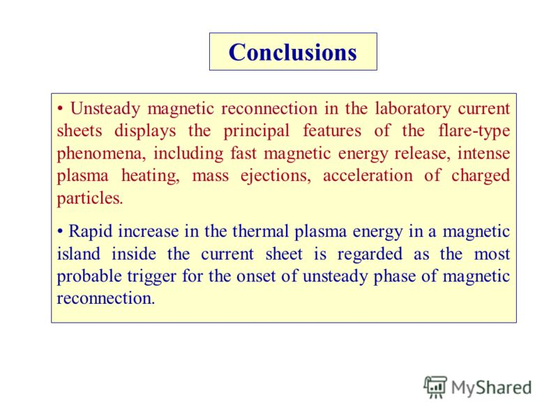 Conclusions Unsteady magnetic reconnection in the laboratory current sheets displays the principal features of the flare-type phenomena, including fast magnetic energy release, intense plasma heating, mass ejections, acceleration of charged particles