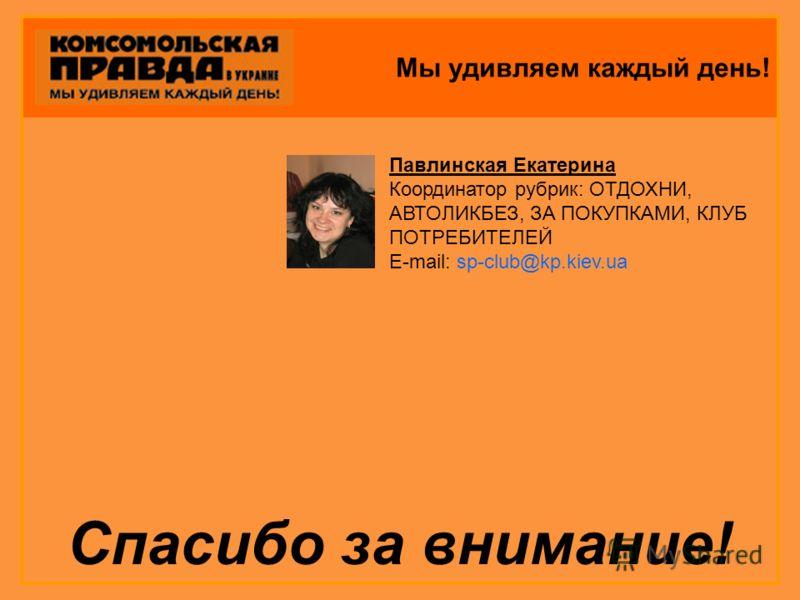 Мы удивляем каждый день! Спасибо за внимание! Павлинская Екатерина Координатор рубрик: ОТДОХНИ, АВТОЛИКБЕЗ, ЗА ПОКУПКАМИ, КЛУБ ПОТРЕБИТЕЛЕЙ E-mail: sp-club@kp.kiev.ua