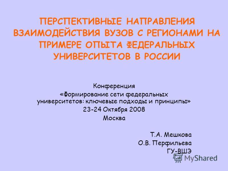 ПЕРСПЕКТИВНЫЕ НАПРАВЛЕНИЯ ВЗАИМОДЕЙСТВИЯ ВУЗОВ С РЕГИОНАМИ НА ПРИМЕРЕ ОПЫТА ФЕДЕРАЛЬНЫХ УНИВЕРСИТЕТОВ В РОССИИ Конференция «Формирование сети федеральных университетов: ключевые подходы и принципы» 23-24 Октября 2008 Москва Т.А. Мешкова О.В. Перфилье