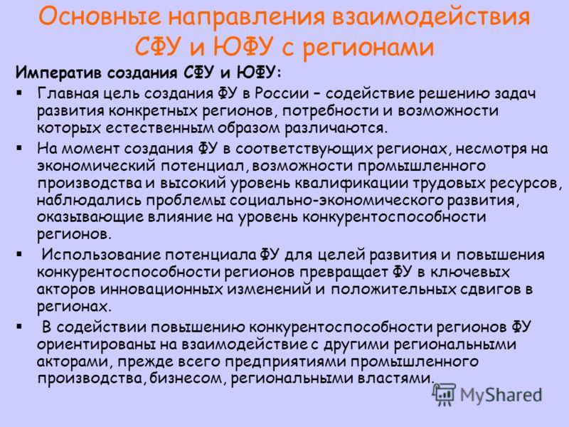 Основные направления взаимодействия СФУ и ЮФУ с регионами Императив создания СФУ и ЮФУ: Главная цель создания ФУ в России – содействие решению задач развития конкретных регионов, потребности и возможности которых естественным образом различаются. На