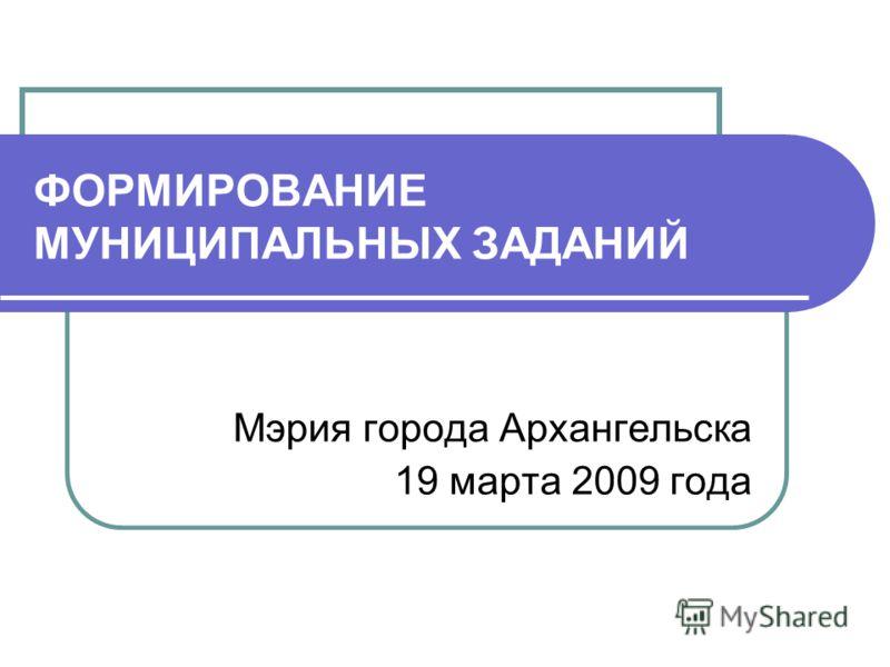 ФОРМИРОВАНИЕ МУНИЦИПАЛЬНЫХ ЗАДАНИЙ Мэрия города Архангельска 19 марта 2009 года