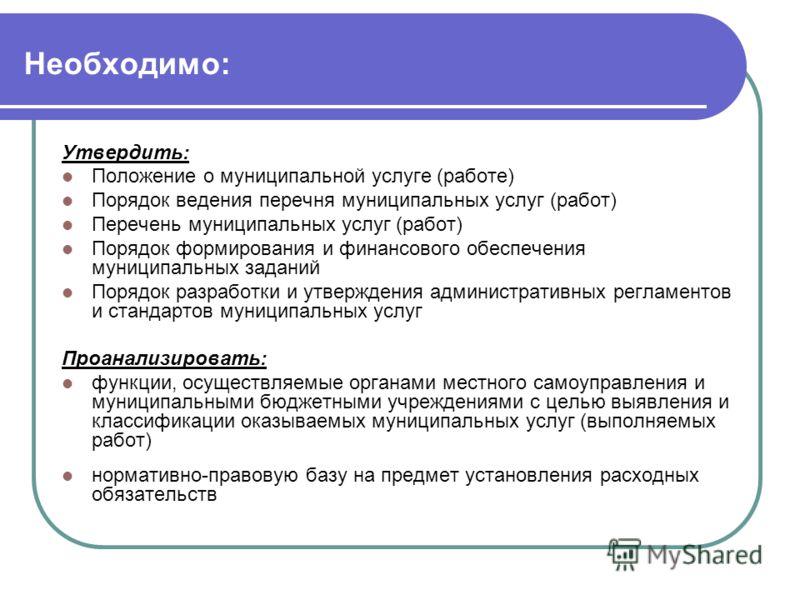 Необходимо: Утвердить: Положение о муниципальной услуге (работе) Порядок ведения перечня муниципальных услуг (работ) Перечень муниципальных услуг (работ) Порядок формирования и финансового обеспечения муниципальных заданий Порядок разработки и утверж