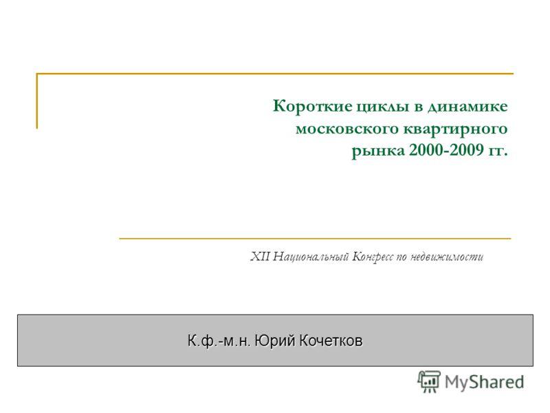 Короткие циклы в динамике московского квартирного рынка 2000-2009 гг. К.ф.-м.н. Юрий Кочетков XII Национальный Конгресс по недвижимости