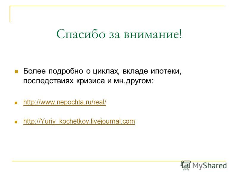 Спасибо за внимание! Более подробно о циклах, вкладе ипотеки, последствиях кризиса и мн.другом: http://www.nepochta.ru/real/ http://Yuriy_kochetkov.livejournal.com