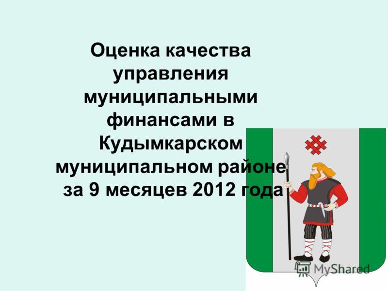 Оценка качества управления муниципальными финансами в Кудымкарском муниципальном районе за 9 месяцев 2012 года