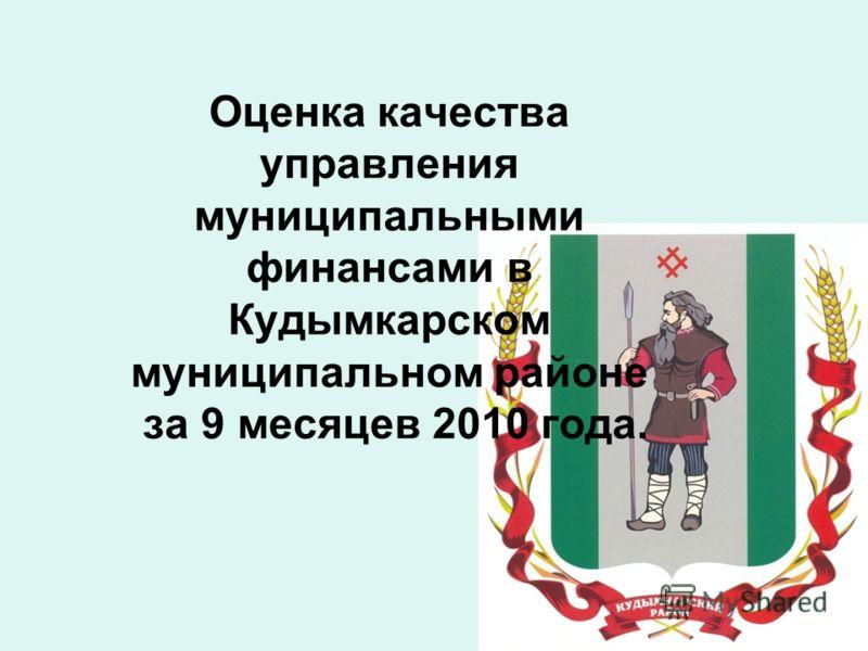 Оценка качества управления муниципальными финансами в Кудымкарском муниципальном районе за 9 месяцев 2010 года.