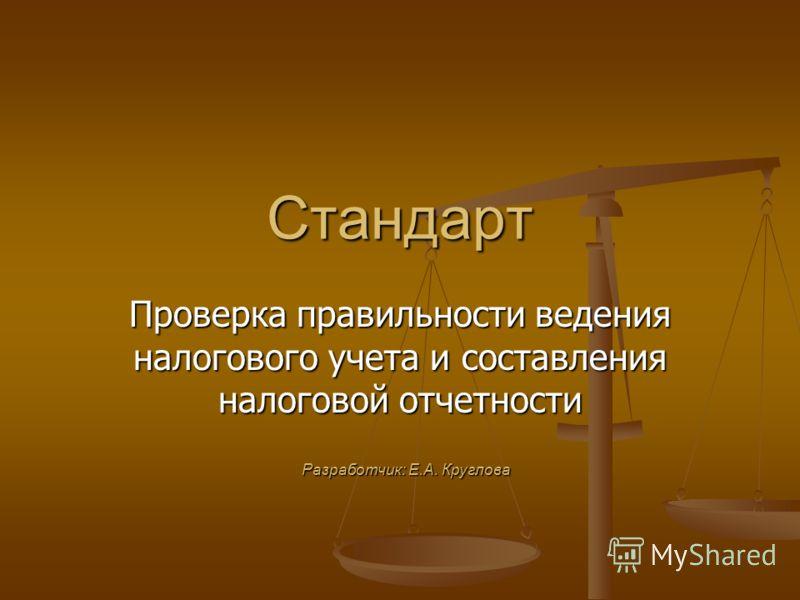 Стандарт Проверка правильности ведения налогового учета и составления налоговой отчетности Разработчик: Е.А. Круглова