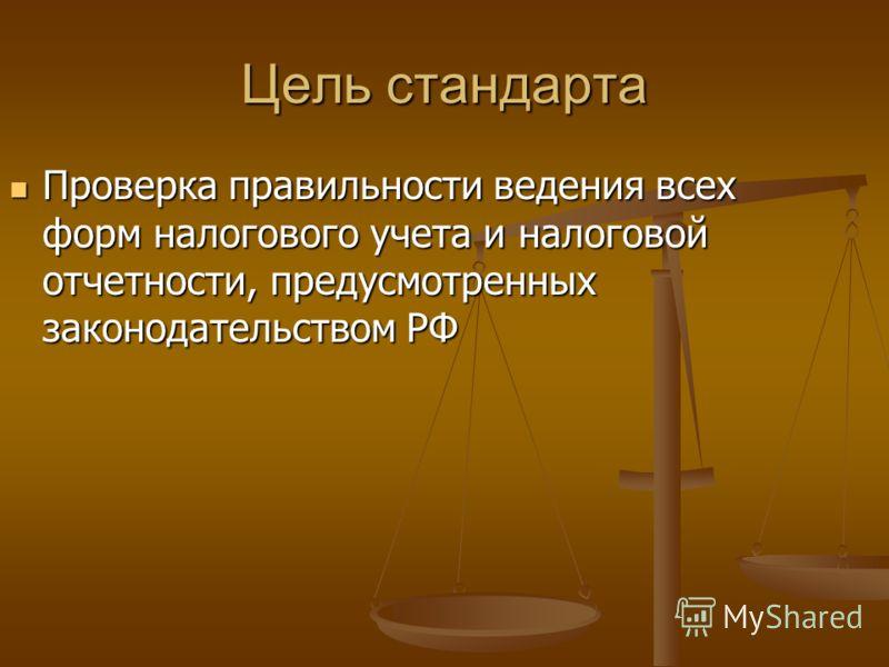 Цель стандарта Проверка правильности ведения всех форм налогового учета и налоговой отчетности, предусмотренных законодательством РФ Проверка правильности ведения всех форм налогового учета и налоговой отчетности, предусмотренных законодательством РФ