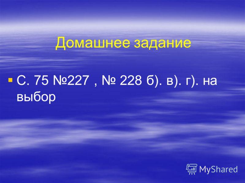 Домашнее задание С. 75 227, 228 б). в). г). на выбор
