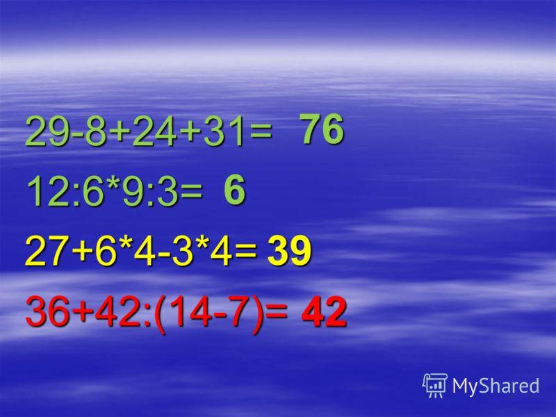 29-8+24+31=12:6*9:3=27+6*4-3*4=36+42:(14-7)= 76 39 6 42