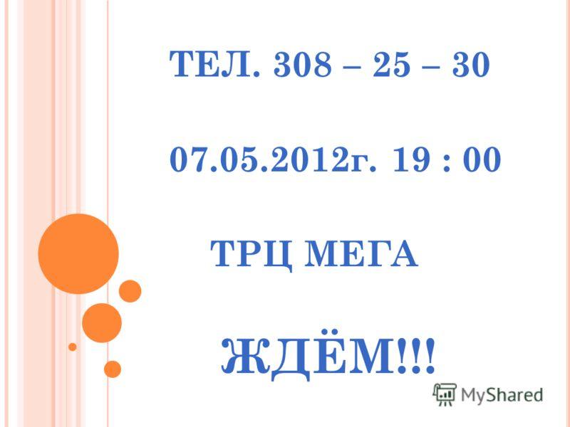 ТЕЛ. 308 – 25 – 30 07.05.2012г. 19 : 00 ТРЦ МЕГА ЖДЁМ!!!