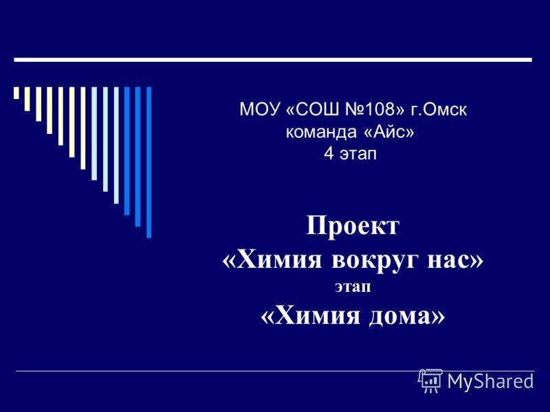 МОУ «СОШ 108» г.Омск команда «Айс» 4 этап Проект «Химия вокруг нас» этап «Химия дома»