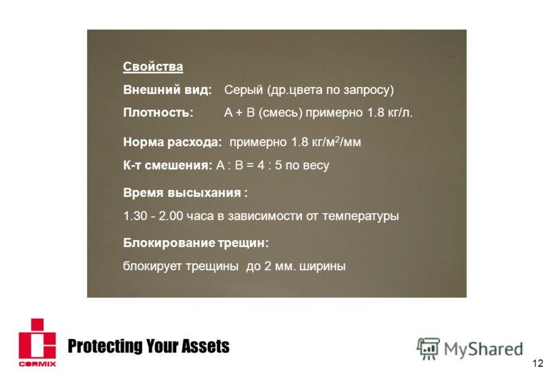 Protecting Your Assets 12 Норма расхода: примерно 1.8 кг/м 2 /мм К-т смешения: A : B = 4 : 5 по весу Свойства Внешний вид:Серый (др.цвета по запросу) Плотность:A + B (смесь) примерно 1.8 кг/л. Время высыхания : 1.30 - 2.00 часа в зависимости от темпе