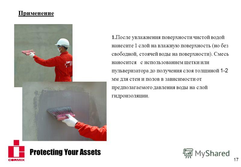 Protecting Your Assets 17 Применение 1.После увлажнения поверхности чистой водой нанесите 1 слой на влажную поверхность (но без свободной, стоячей воды на поверхности). Смесь наносится с использованием щетки или пульверизатора до получения слоя толщи