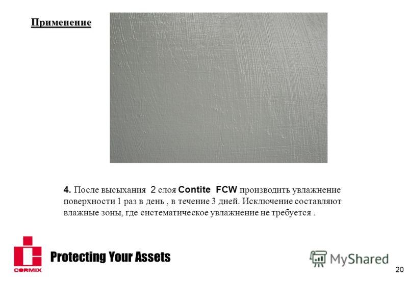 Protecting Your Assets 20 Применение 4. После высыхания 2 слоя Contite FCW производить увлажнение поверхности 1 раз в день, в течение 3 дней. Исключение составляют влажные зоны, где систематическое увлажнение не требуется.