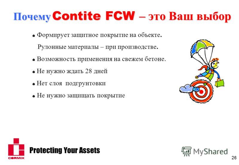 Protecting Your Assets 26 Формирует защитное покрытие на объекте. Рулонные материалы – при производстве. Возможность применения на свежем бетоне. Не нужно ждать 28 дней Нет слоя подгрунтовки Не нужно защищать покрытие Почему Contite FCW – это Ваш выб