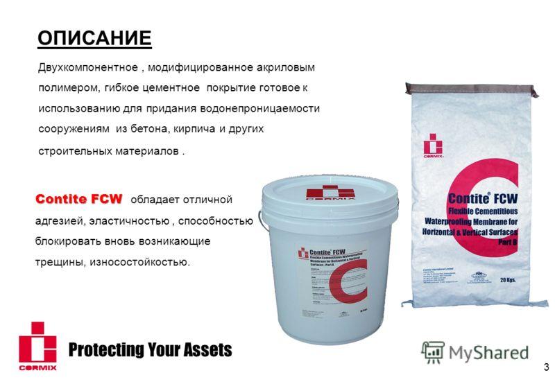 Protecting Your Assets 3 ОПИСАНИЕ Двухкомпонентное, модифицированное акриловым полимером, гибкое цементное покрытие готовое к использованию для придания водонепроницаемости сооружениям из бетона, кирпича и других строительных материалов. Contite FCW
