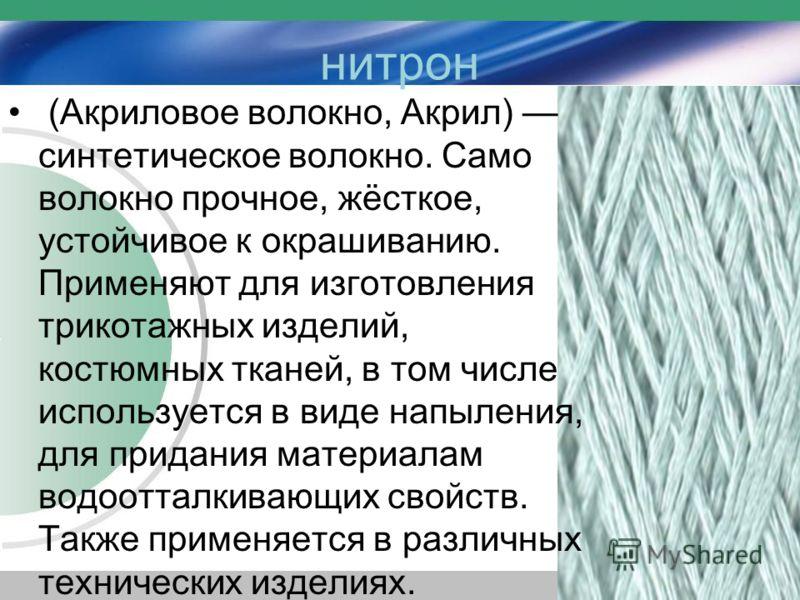 (Акриловое волокно, Акрил) синтетическое волокно. Само волокно прочное, жёсткое, устойчивое к окрашиванию. Применяют для изготовления трикотажных изделий, костюмных тканей, в том числе используется в виде напыления, для придания материалам водоотталк