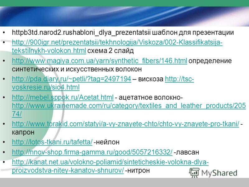 httpb3td.narod2.rushabloni_dlya_prezentatsii шаблон для презентации http://900igr.net/prezentatsii/tekhnologija/Viskoza/002-Klassifikatsija- tekstilnykh-volokon.html cхема 2 слайдhttp://900igr.net/prezentatsii/tekhnologija/Viskoza/002-Klassifikatsija