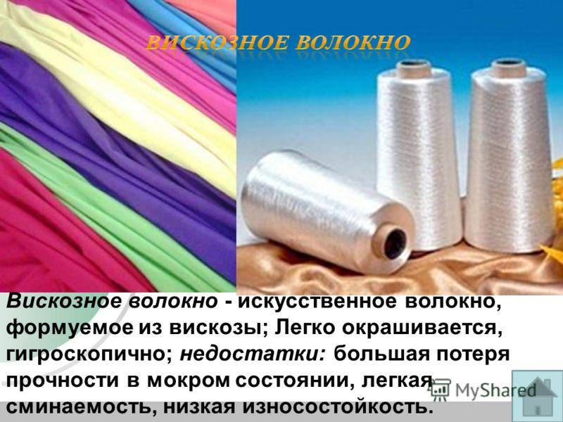 Вискозное волокно - искусственное волокно, формуемое из вискозы; Легко окрашивается, гигроскопично; недостатки: большая потеря прочности в мокром состоянии, легкая сминаемость, низкая износостойкость.