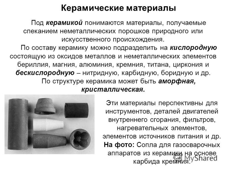 Керамические материалы Под керамикой понимаются материалы, получаемые спеканием неметаллических порошков природного или искусственного происхождения. По составу керамику можно подразделить на кислородную состоящую из оксидов металлов и неметаллически