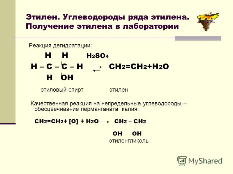 Этилен. Углеводороды ряда этилена. Получение этилена в лаборатории Качественная реакция на непредельные углеводороды – обесцвечивание перманганата калия: СН 2 =СН 2 + [О] + Н 2 О СН 2 – СН 2 ОН ОН этиленгликоль Реакция дегидратации: Н Н Н 2 SО 4 Н –