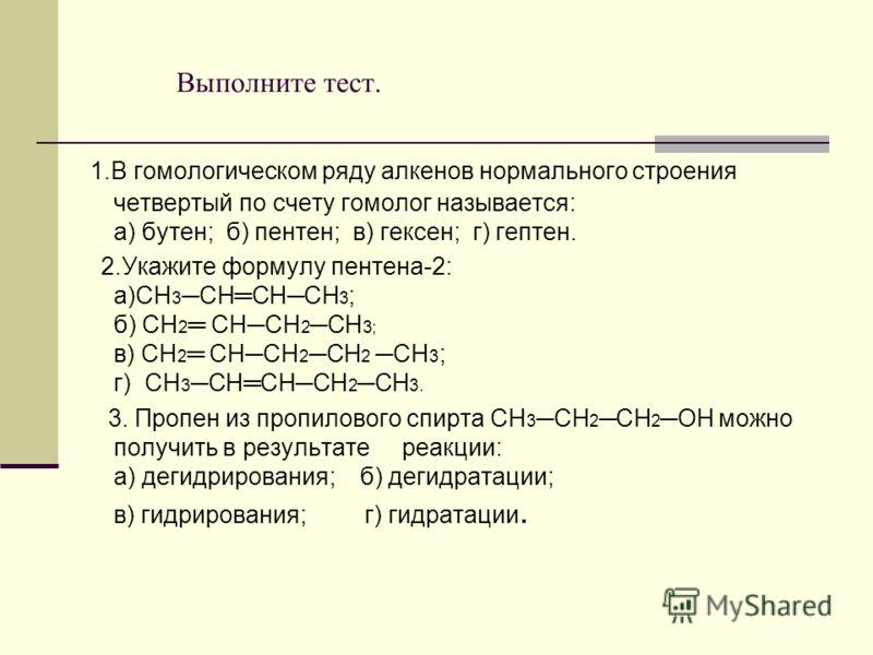 Выполните тест. 1.В гомологическом ряду алкенов нормального строения четвертый по счету гомолог называется: а) бутен; б) пентен; в) гексен; г) гептен. 2.Укажите формулу пентена-2: а)CH 3CHCНCH 3 ; б) CH 2 CHCН 2CH 3; в) СН 2 СНСН 2 СН 2 СН 3 ; г) CH
