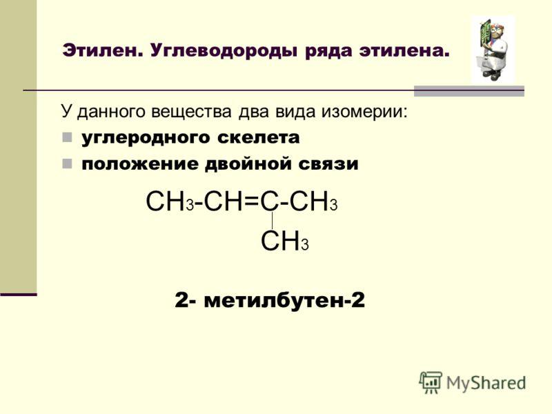 Этилен. Углеводороды ряда этилена. У данного вещества два вида изомерии: углеродного скелета положение двойной связи CH 3 -CH=C-CH 3 CH 3 2- метилбутен-2