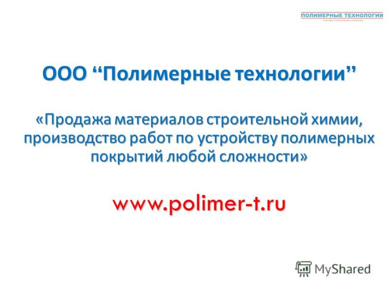ООО Полимерные технологии ООО Полимерные технологии « Продажа материалов строительной химии, производство работ по устройству полимерных покрытий любой сложности » www.polimer-t.ru