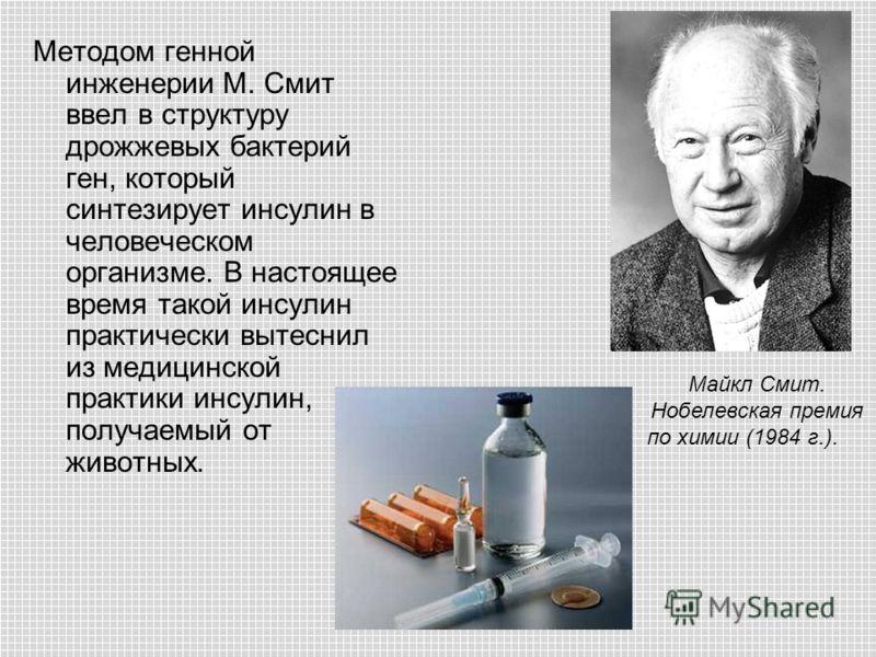 Методом генной инженерии М. Смит ввел в структуру дрожжевых бактерий ген, который синтезирует инсулин в человеческом организме. В настоящее время такой инсулин практически вытеснил из медицинской практики инсулин, получаемый от животных. Майкл Смит.