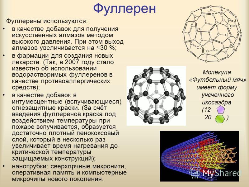 Фуллерен Фуллерены используются: в качестве добавок для получения искусственных алмазов методом высокого давления. При этом выход алмазов увеличивается на 30 %; в фармации для создания новых лекарств. (Так, в 2007 году стало известно об использовании