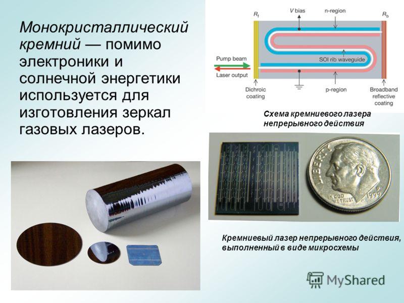 Монокристаллический кремний помимо электроники и солнечной энергетики используется для изготовления зеркал газовых лазеров. Схема кремниевого лазера непрерывного действия Кремниевый лазер непрерывного действия, выполненный в виде микросхемы