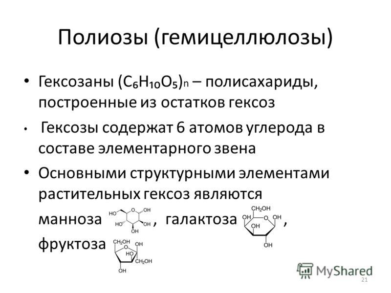 Полиозы (гемицеллюлозы) Гексозаны (СНО) n – полисахариды, построенные из остатков гексоз Гексозы содержат 6 атомов углерода в составе элементарного звена Основными структурными элементами растительных гексоз являются манноза, галактоза, фруктоза 21