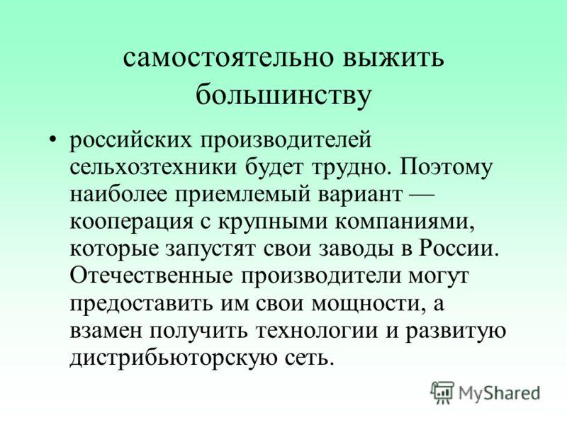 самостоятельно выжить большинству российских производителей сельхозтехники будет трудно. Поэтому наиболее приемлемый вариант кооперация с крупными компаниями, которые запустят свои заводы в России. Отечественные производители могут предоставить им св