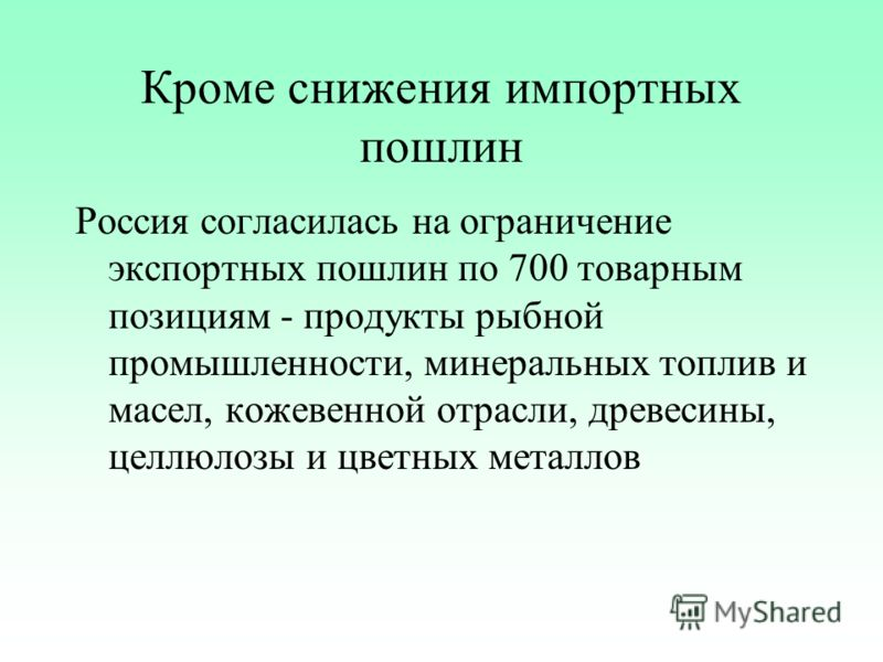 Кроме снижения импортных пошлин Россия согласилась на ограничение экспортных пошлин по 700 товарным позициям - продукты рыбной промышленности, минеральных топлив и масел, кожевенной отрасли, древесины, целлюлозы и цветных металлов