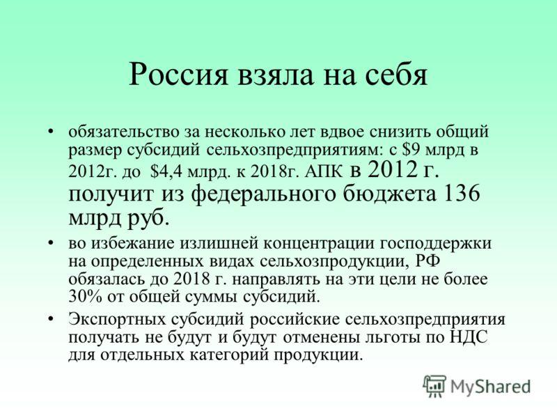 Россия взяла на себя обязательство за несколько лет вдвое снизить общий размер субсидий сельхозпредприятиям: с $9 млрд в 2012г. до $4,4 млрд. к 2018г. АПК в 2012 г. получит из федерального бюджета 136 млрд руб. во избежание излишней концентрации госп